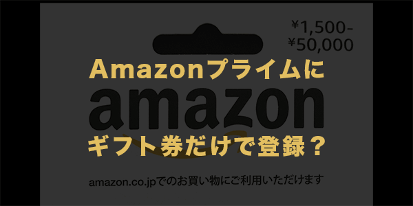 Amazonプライムにギフト券だけで登録?